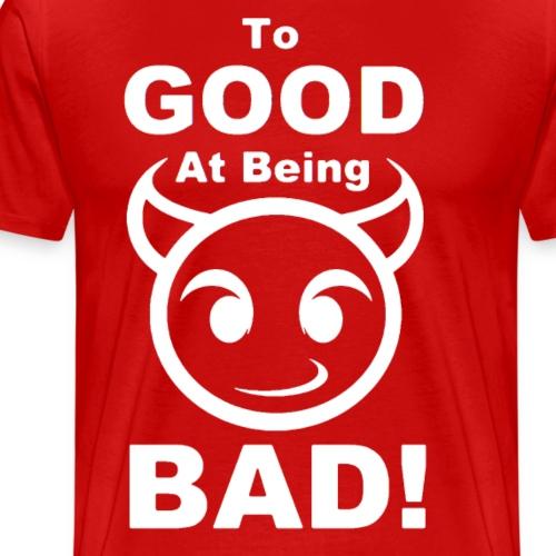 To GOOD At Being BAD! - White - Men's Premium T-Shirt