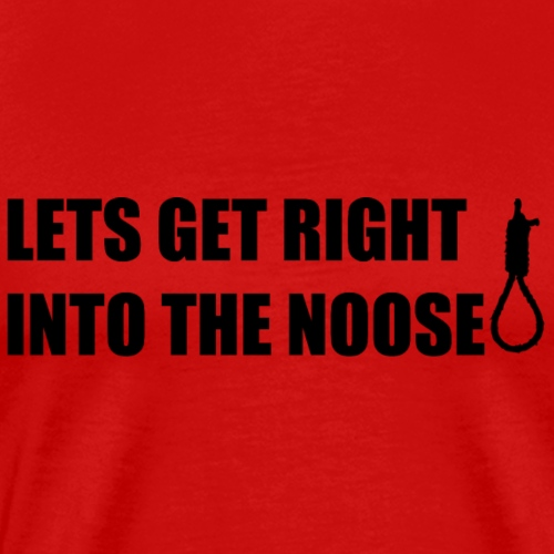 LETS GET RIGHT INTO THE NOOSE Cup - Men's Premium T-Shirt