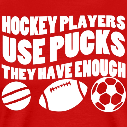 Hockey Players Use Pucks, They Have Enough Balls - Men's Premium T-Shirt