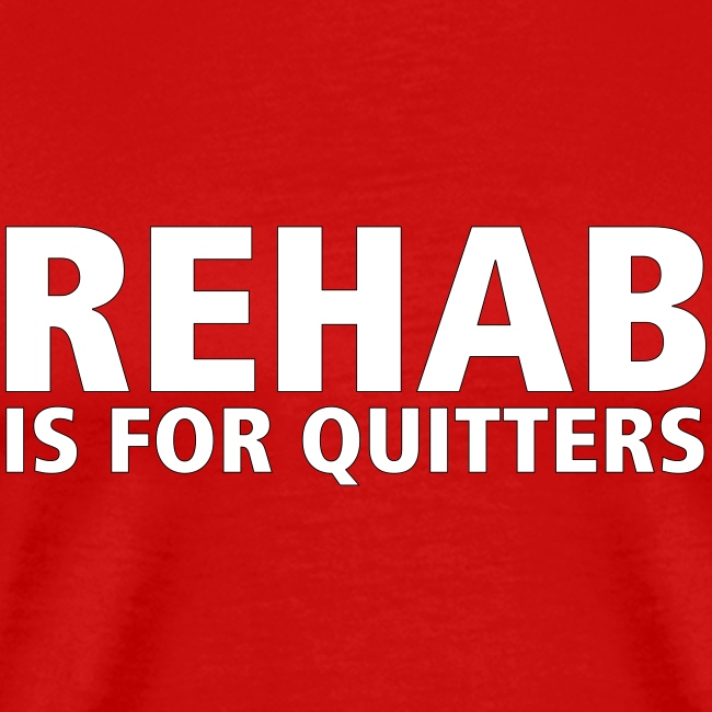 REHAB is for quitters