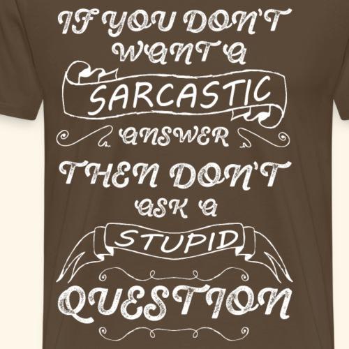 if you don t want sarcastic answer then don't - Men's Premium T-Shirt