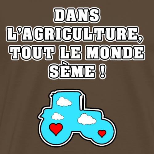 DANS L'AGRICULTURE, TOUT LE MONDE SÈME ! - T-shirt Premium Homme