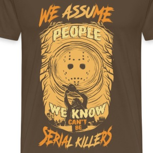 We Assum people we know cant be serial killers - Men's Premium T-Shirt
