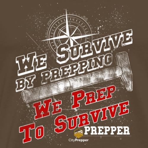 We Survive by Prepping We Prep to Survive - Männer Premium T-Shirt