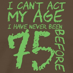 75. Birthday: I can't act my age. I have never - Men's Premium T-Shirt
