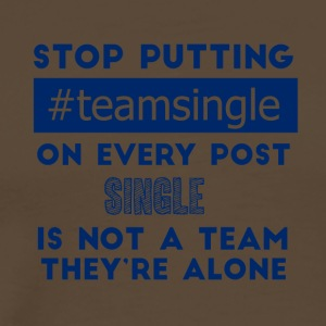 Single: Stop putting #TeamSingle on every post. - Men's Premium T-Shirt