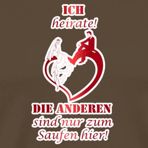 ICH HEIRATE DIE ANDEREN SIND NUR ZUM SAUFEN HIER - Männer Premium T-Shirt