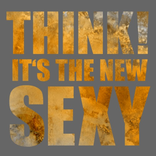 Think! It s the New Sexy