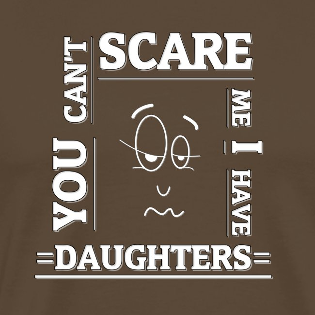 You can't scare me I have Daughters