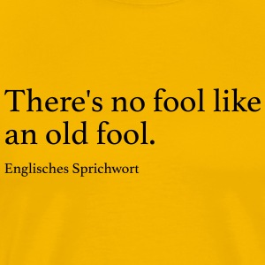 There's no fool like an old fool. - Männer Premium T-Shirt