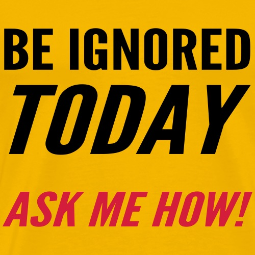 Be Ignored Today - Men's Premium T-Shirt