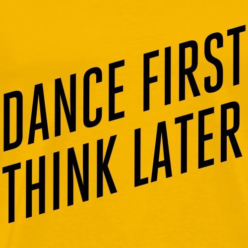 DANCE FIRST THINK LATER - Männer Premium T-Shirt