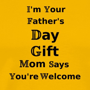I m Your Father s Day Gift Mom Says You re Welcome - Männer Premium T-Shirt