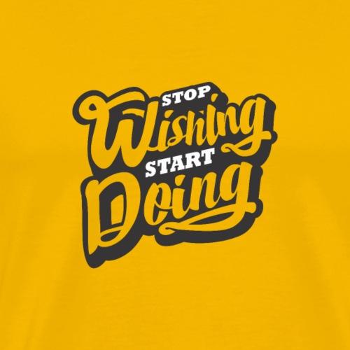 Stop Wishing Start Doing - T-shirt Premium Homme