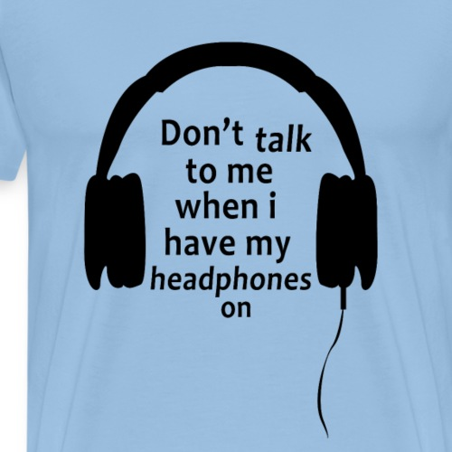 don't talk to me when i have my headphones on - Mannen Premium T-shirt