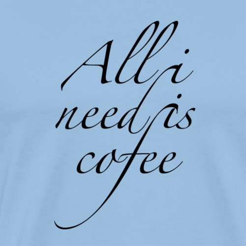 Design All I Need Is Cofee - T-shirt Premium Homme