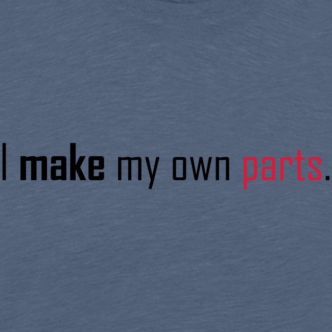 I make my own parts.