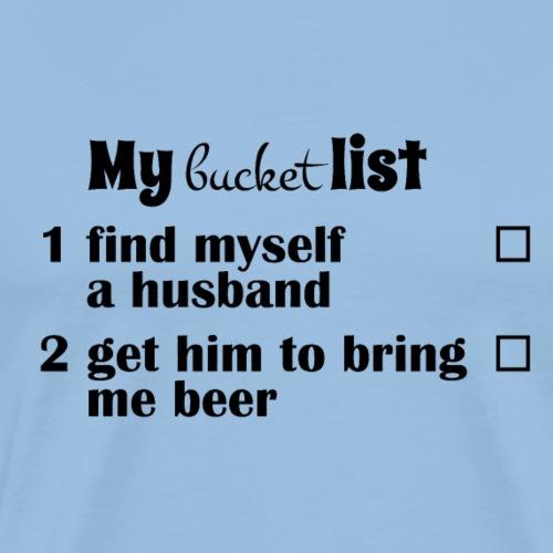 My bucket list, get a hubby get him to bring beer - Miesten premium t-paita