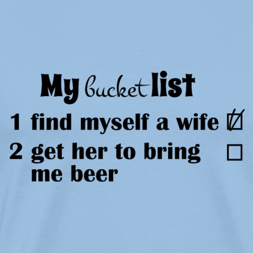 My bucket list, get a wife, get her to bring beer - Miesten premium t-paita