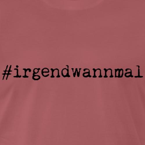 #irgendwannmal - Männer Premium T-Shirt