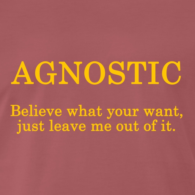 Agnostic - ... just leave me out of it.