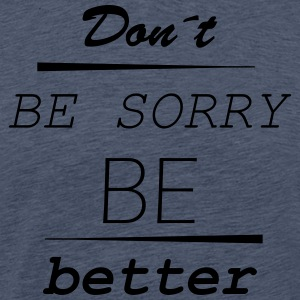 Don't be sorry be better - Men's Premium T-Shirt