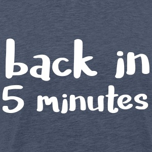 Back in five minutes - is not it ...? - Men's Premium T-Shirt