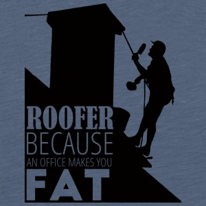 Roofer, Because An Office Makes You - Men's Premium T-Shirt