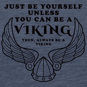 Viking: Just Be Yourself Unless You Can Be A - Men's Premium T-Shirt