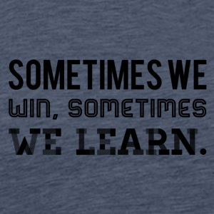 Sometimes we win, sometimes we learn - Men's Premium T-Shirt