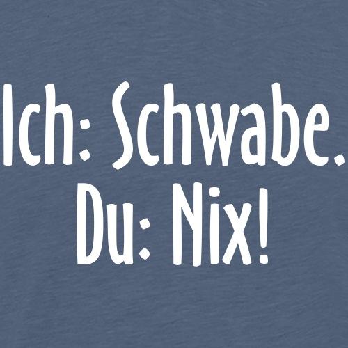 Ich: Schwabe. Du: Nix! - Schwaben Sprüche - Männer Premium T-Shirt