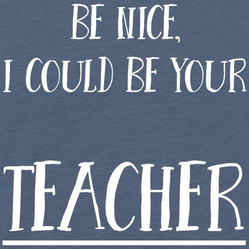 Be nice, I could be your teacher - Männer Premium T-Shirt