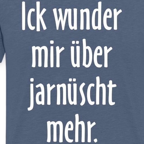 Ick wunder mir über jarnüscht mehr - Berlin Spruch - Männer Premium T-Shirt