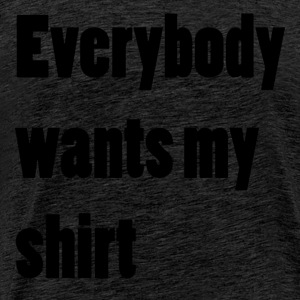 Everybody wants my shirt - Männer Premium T-Shirt