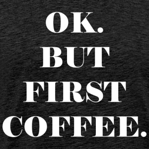 OK. BUT FIRST COFFEE. - Männer Premium T-Shirt