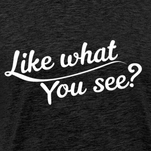 Like what you see? - Männer Premium T-Shirt
