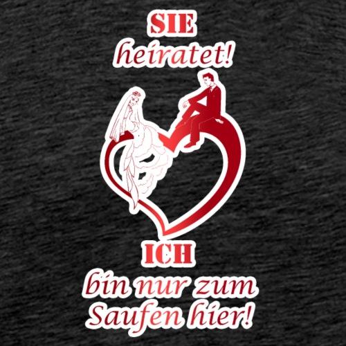 SIE HEIRATET ICH BIN NUR ZUM SAUFEN HIER - Männer Premium T-Shirt