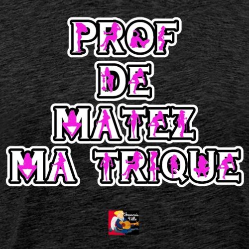 PROF DE MATEZ MA TRIQUE - JEUX DE MOTS - Men's Premium T-Shirt
