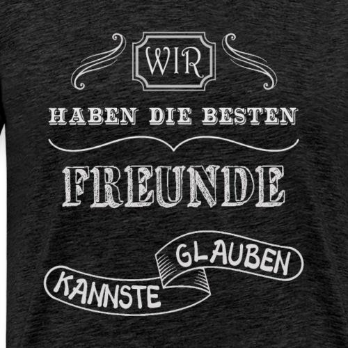 Wir haben die besten Freunde kannste glauben - Männer Premium T-Shirt