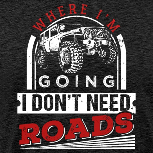 Where I'm Going I Don't Need Roads - Männer Premium T-Shirt