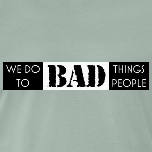we do bad things to bad people - Men's Premium T-Shirt