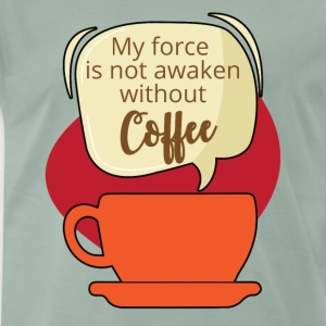 Coffee: My force is not awaken without Coffee - Men's Premium T-Shirt