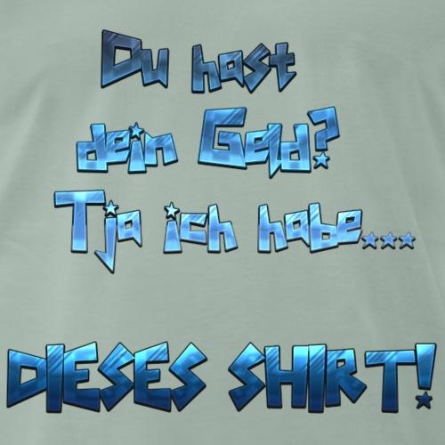 Du hast dein Geld? Tja ich habe... DIESES SHIRT! - Männer Premium T-Shirt