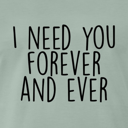 I need you forever and ever - Männer Premium T-Shirt