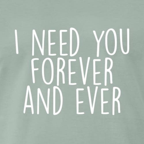I need you forever and ever white - Männer Premium T-Shirt