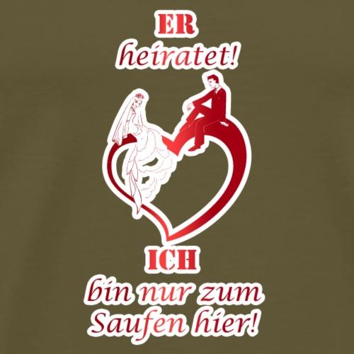 ER HEIRATET ICH BIN NUR ZUM SAUFEN HIER - Männer Premium T-Shirt
