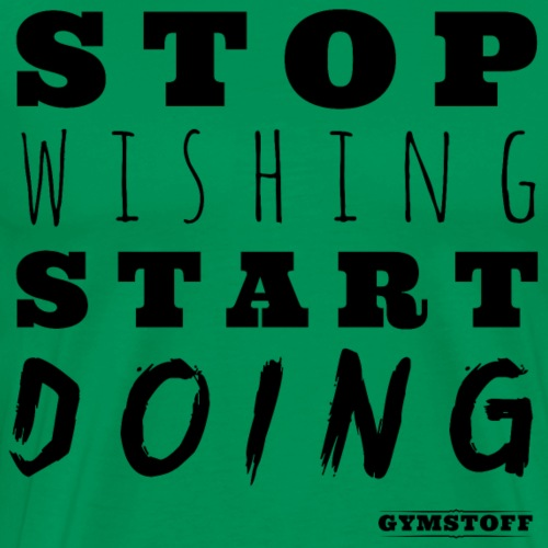 Stop wishing, Start DOING! - Männer Premium T-Shirt