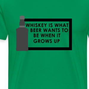 Whiskey is what beer wants to be When it grows up - Men's Premium T-Shirt