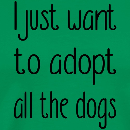 I just want to adopt all the dogs - Männer Premium T-Shirt