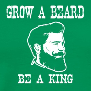 grow a beard be a king - Men's Premium T-Shirt